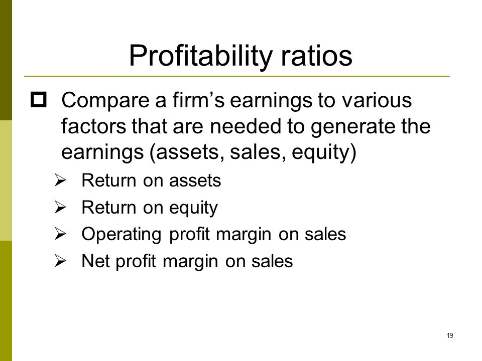 19 Profitability ratios  Compare a firm's earnings to various factors that are needed to generate the earnings (assets, sales, equity)  Return on as