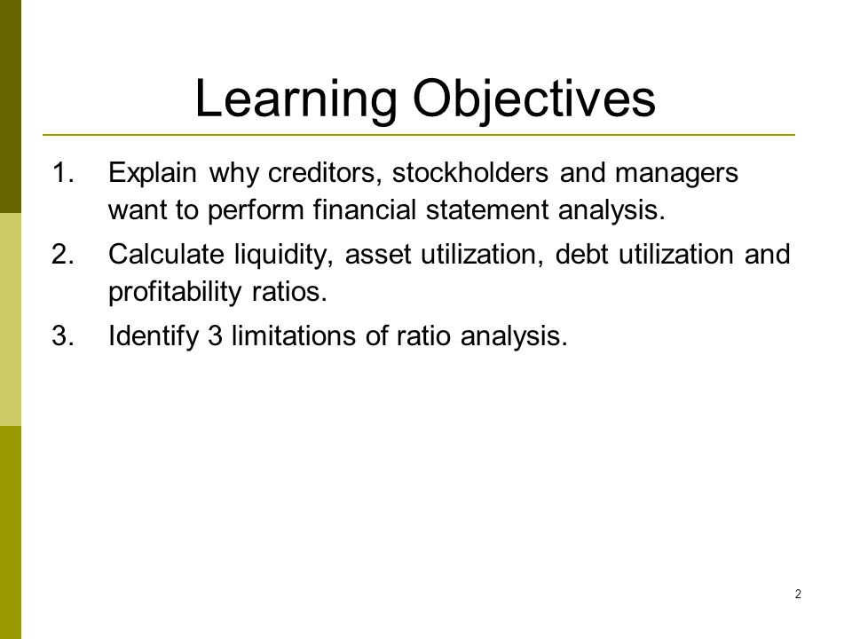 2 Learning Objectives 1.Explain why creditors, stockholders and managers want to perform financial statement analysis. 2.Calculate liquidity, asset ut