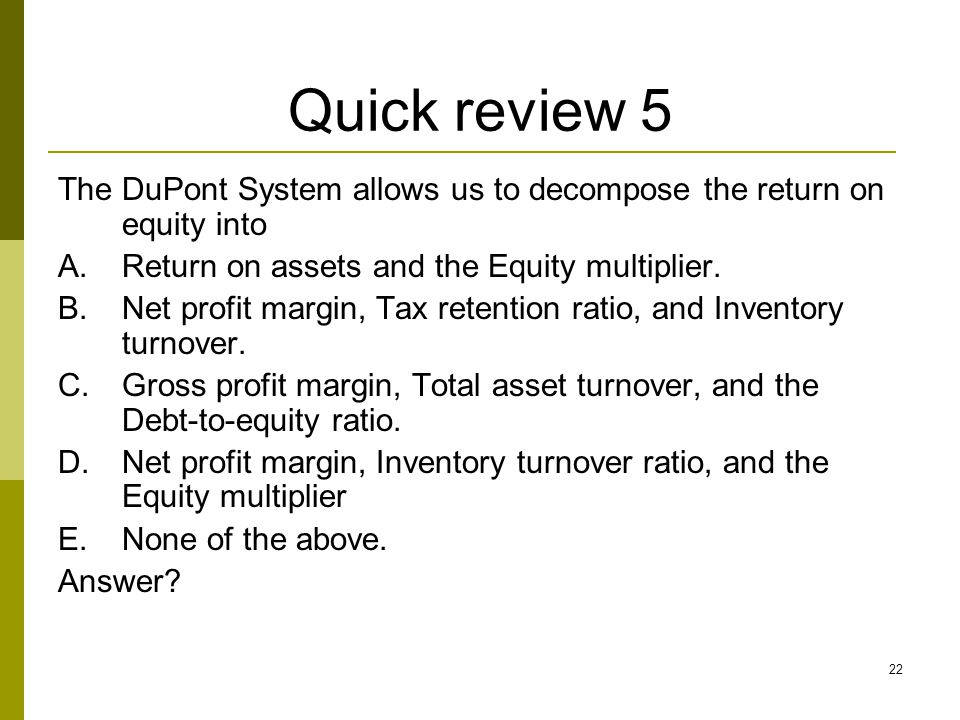 22 Quick review 5 The DuPont System allows us to decompose the return on equity into A.Return on assets and the Equity multiplier. B.Net profit margin
