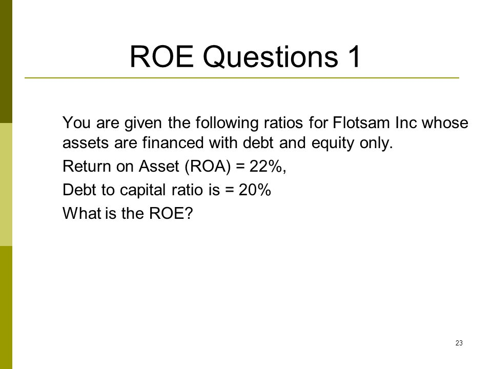 23 ROE Questions 1 You are given the following ratios for Flotsam Inc whose assets are financed with debt and equity only. Return on Asset (ROA) = 22%
