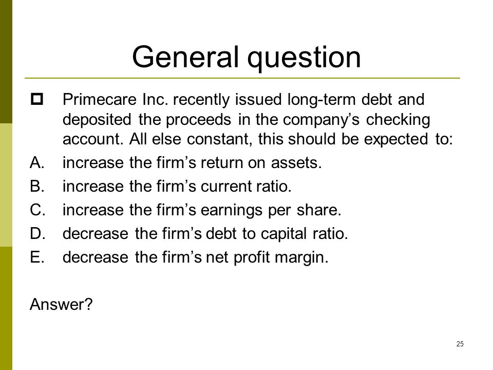 25 General question  Primecare Inc. recently issued long-term debt and deposited the proceeds in the company's checking account. All else constant, t