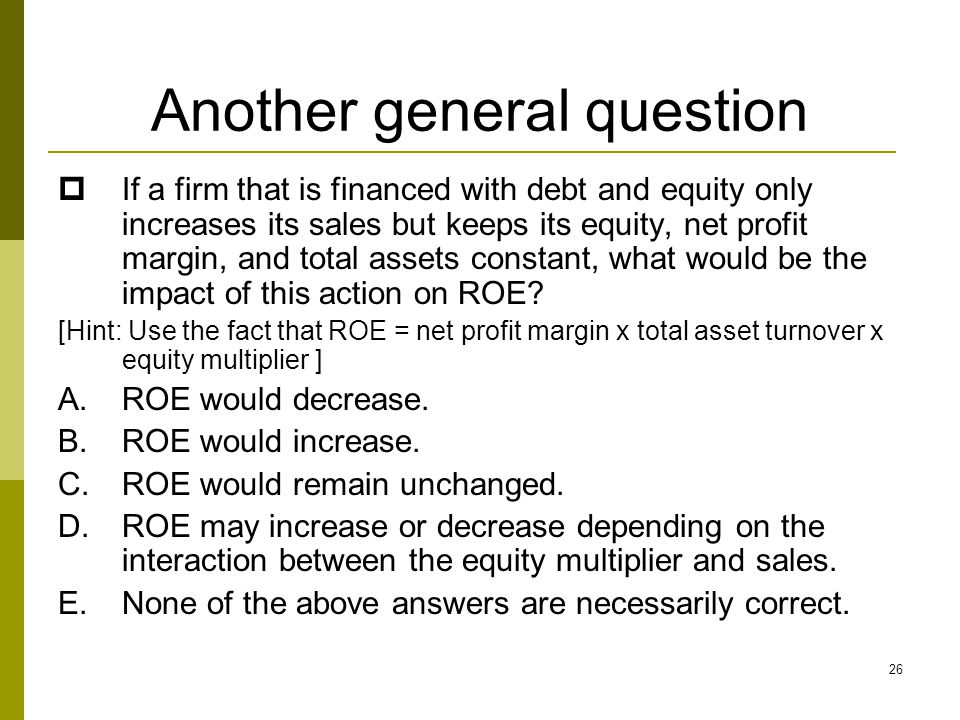 26 Another general question  If a firm that is financed with debt and equity only increases its sales but keeps its equity, net profit margin, and to