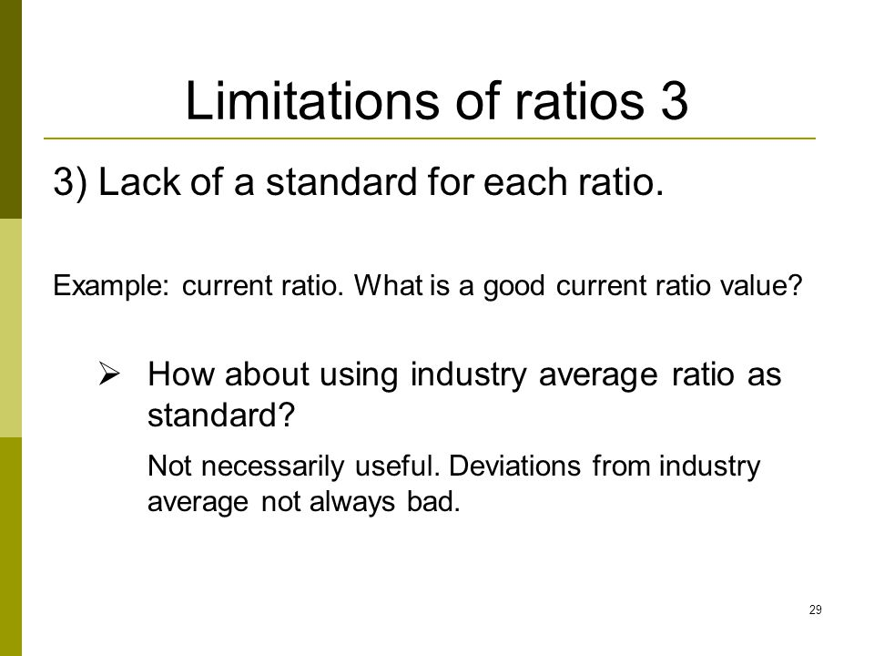 29 3) Lack of a standard for each ratio. Example: current ratio. What is a good current ratio value?  How about using industry average ratio as stand