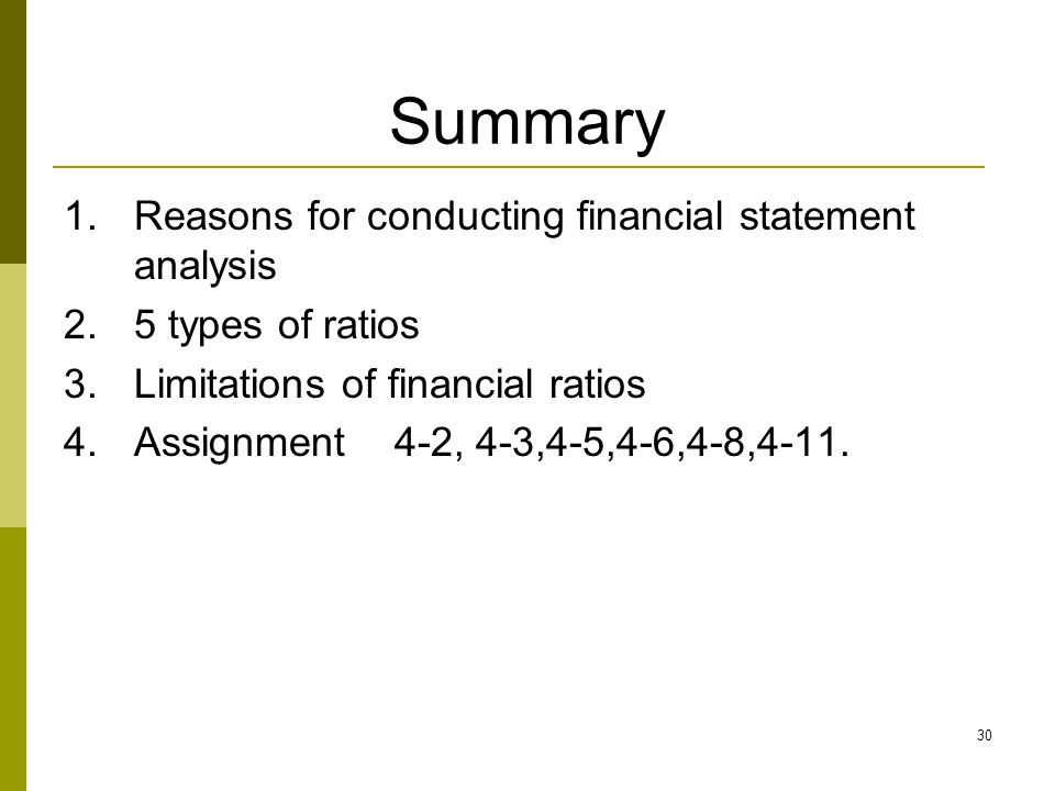 30 Summary 1.Reasons for conducting financial statement analysis 2.5 types of ratios 3.Limitations of financial ratios 4.Assignment 4-2, 4-3,4-5,4-6,4