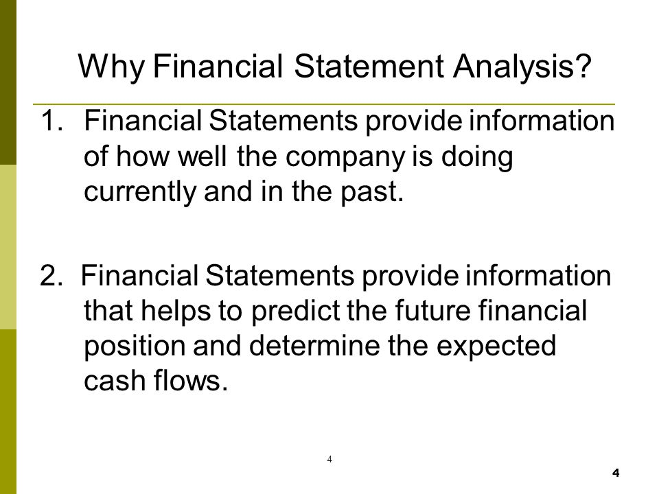 4 4 Why Financial Statement Analysis? 1.Financial Statements provide information of how well the company is doing currently and in the past. 2. Financ