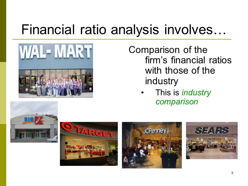 9 Financial ratio analysis involves… Comparison of the firm's financial ratios with those of the industry This is industry comparison