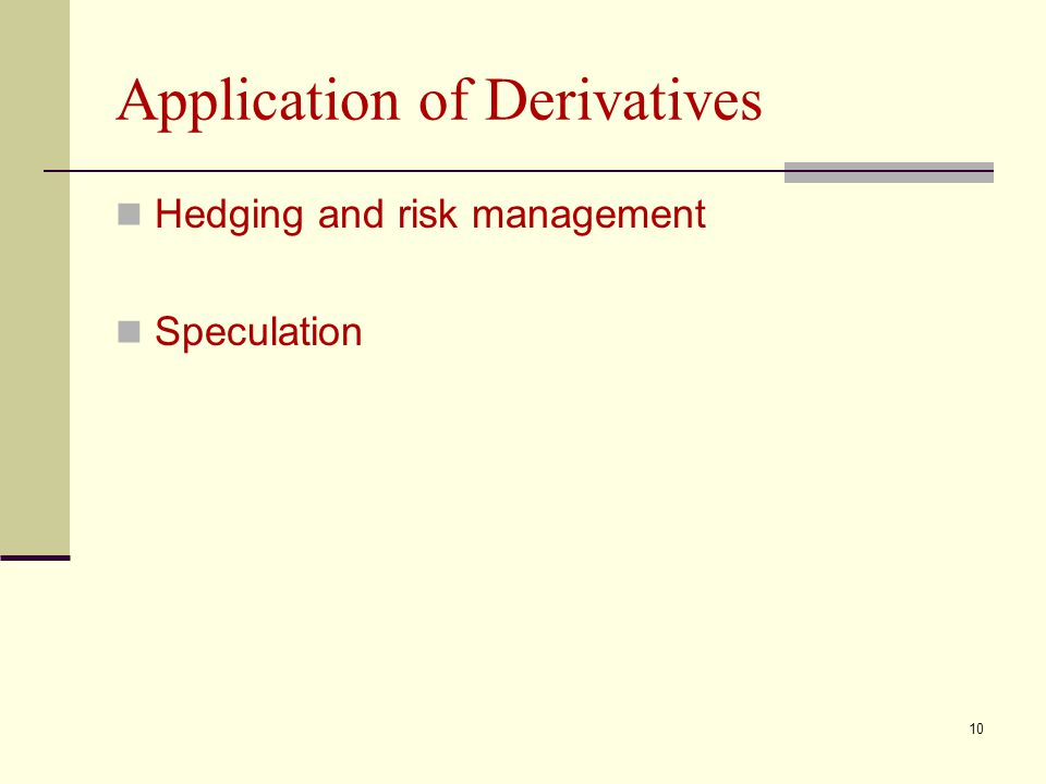 10 Application of Derivatives Hedging and risk management Speculation