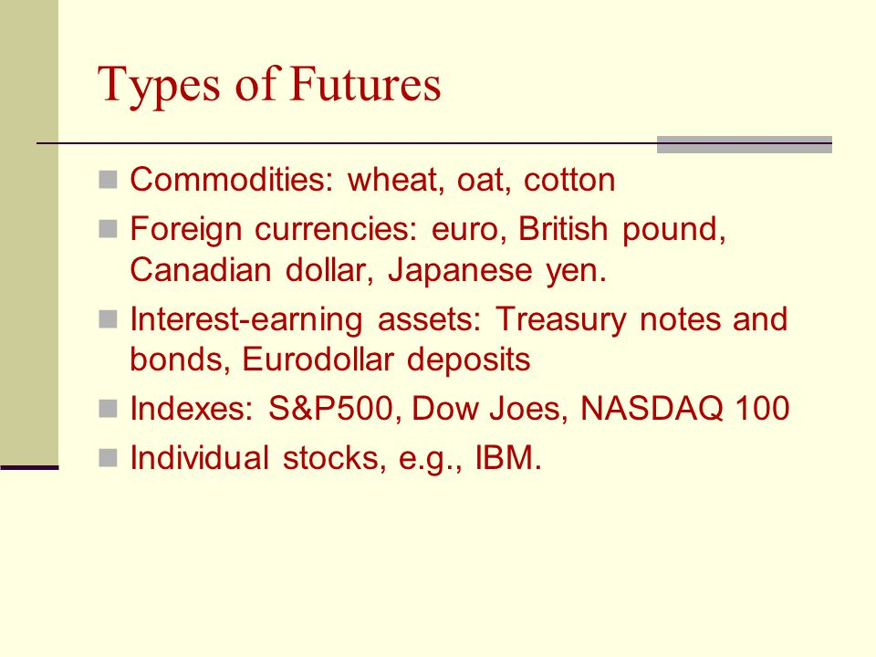 Types of Futures Commodities: wheat, oat, cotton Foreign currencies: euro, British pound, Canadian dollar, Japanese yen.