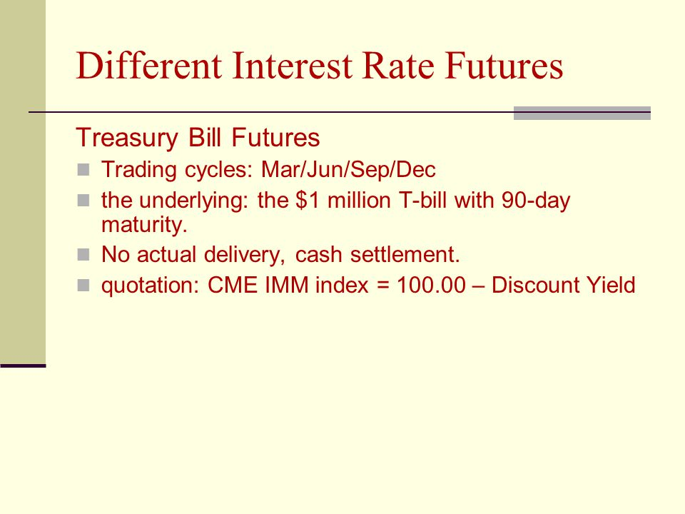 Different Interest Rate Futures Treasury Bill Futures Trading cycles: Mar/Jun/Sep/Dec the underlying: the $1 million T-bill with 90-day maturity.