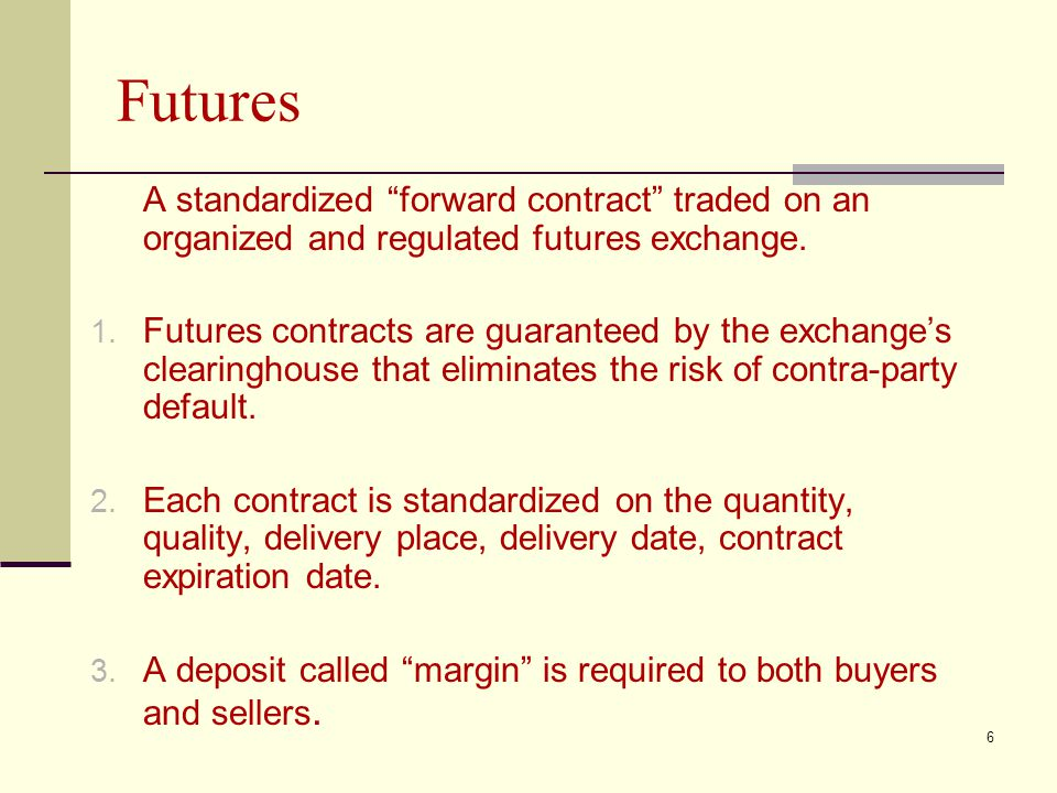 6 Futures A standardized forward contract traded on an organized and regulated futures exchange.