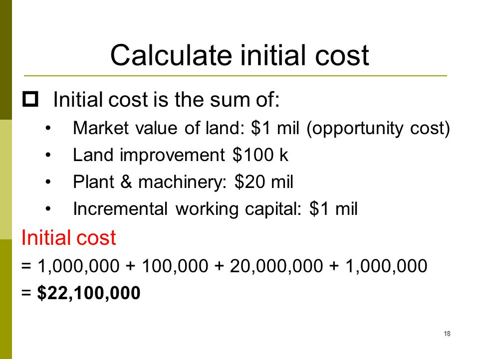 18 Calculate initial cost  Initial cost is the sum of: Market value of land: $1 mil (opportunity cost) Land improvement $100 k Plant & machinery: $20 mil Incremental working capital: $1 mil Initial cost = 1,000,000 + 100,000 + 20,000,000 + 1,000,000 = $22,100,000