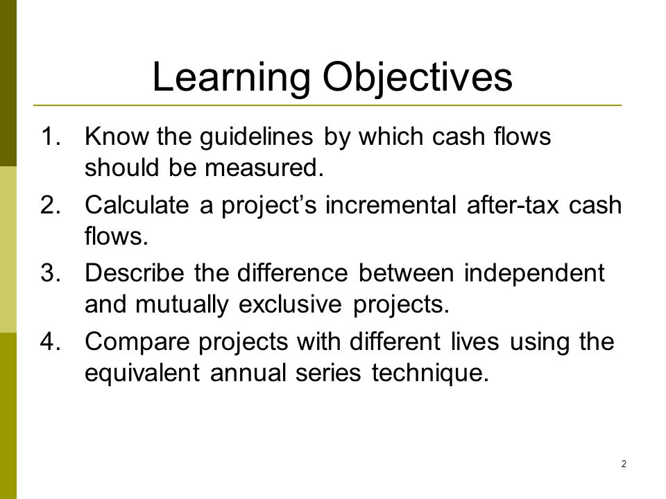 2 Learning Objectives 1.Know the guidelines by which cash flows should be measured.