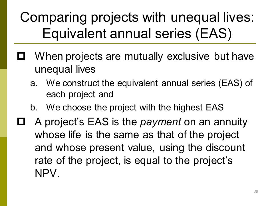 36 Comparing projects with unequal lives: Equivalent annual series (EAS)  When projects are mutually exclusive but have unequal lives a.We construct the equivalent annual series (EAS) of each project and b.We choose the project with the highest EAS  A project's EAS is the payment on an annuity whose life is the same as that of the project and whose present value, using the discount rate of the project, is equal to the project's NPV.