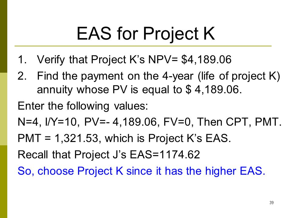 39 EAS for Project K 1.Verify that Project K's NPV= $4,189.06 2.Find the payment on the 4-year (life of project K) annuity whose PV is equal to $ 4,189.06.