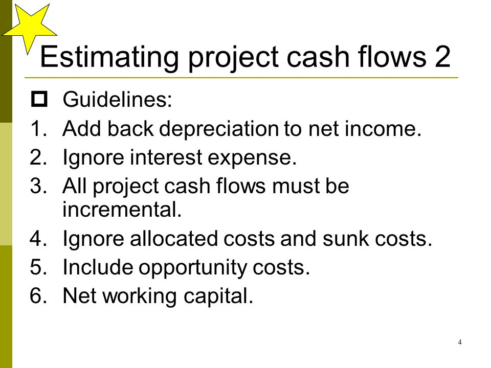 4 Estimating project cash flows 2  Guidelines: 1.Add back depreciation to net income.