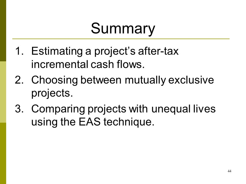 44 Summary 1.Estimating a project's after-tax incremental cash flows.