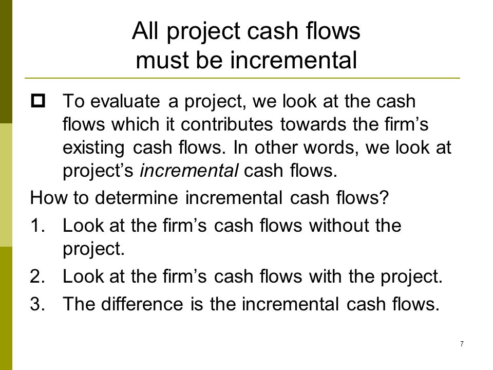 7 All project cash flows must be incremental  To evaluate a project, we look at the cash flows which it contributes towards the firm's existing cash flows.
