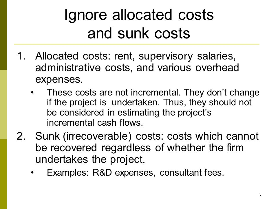 8 Ignore allocated costs and sunk costs 1.Allocated costs: rent, supervisory salaries, administrative costs, and various overhead expenses.