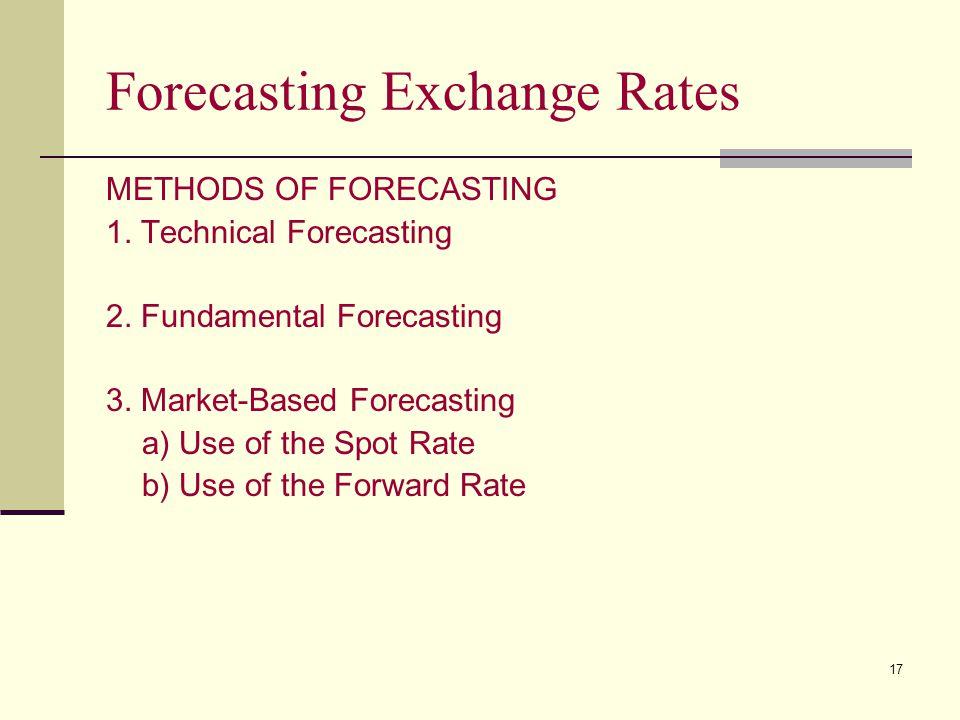 17 Forecasting Exchange Rates METHODS OF FORECASTING 1. Technical Forecasting 2. Fundamental Forecasting 3. Market-Based Forecasting a) Use of the Spo