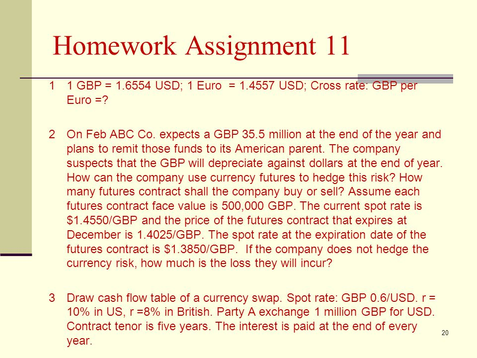 Homework Assignment 11 11 GBP = 1.6554 USD; 1 Euro = 1.4557 USD; Cross rate: GBP per Euro =? 2On Feb ABC Co. expects a GBP 35.5 million at the end of