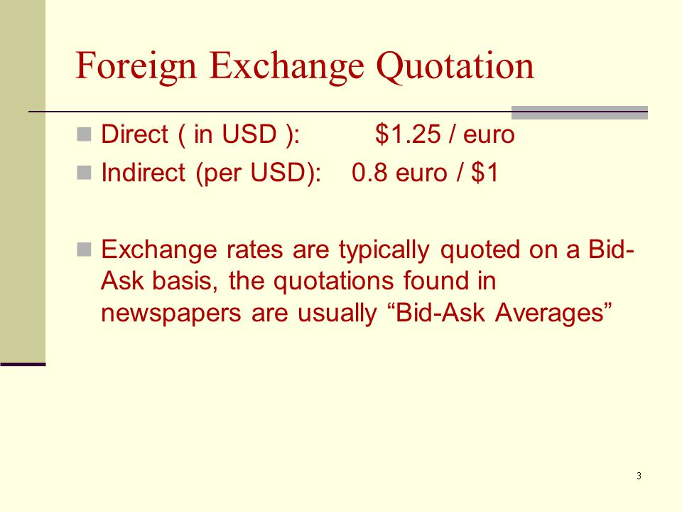 Foreign Exchange Quotation Direct ( in USD ): $1.25 / euro Indirect (per USD): 0.8 euro / $1 Exchange rates are typically quoted on a Bid- Ask basis,