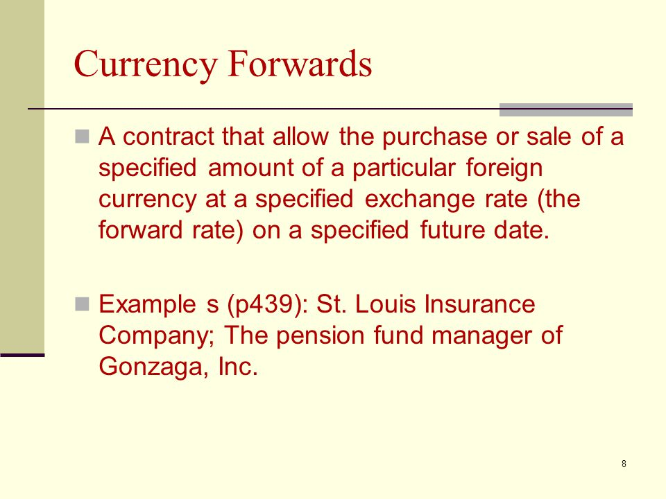Currency Forwards A contract that allow the purchase or sale of a specified amount of a particular foreign currency at a specified exchange rate (the