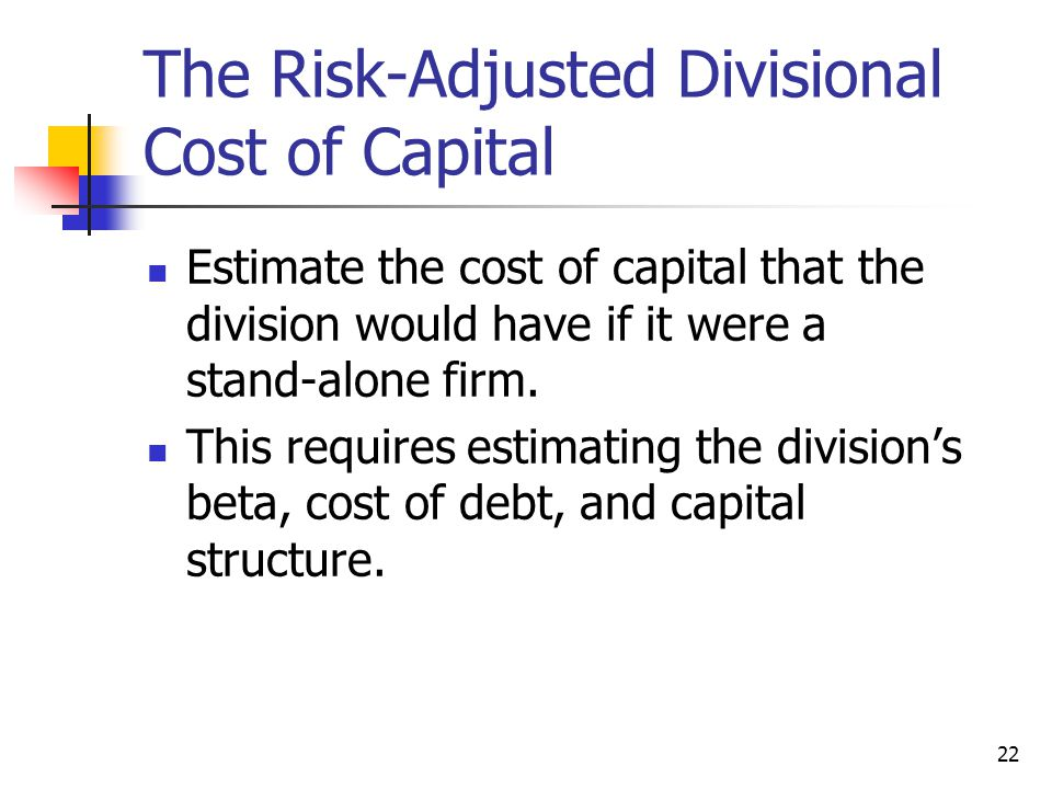 22 The Risk-Adjusted Divisional Cost of Capital Estimate the cost of capital that the division would have if it were a stand-alone firm.