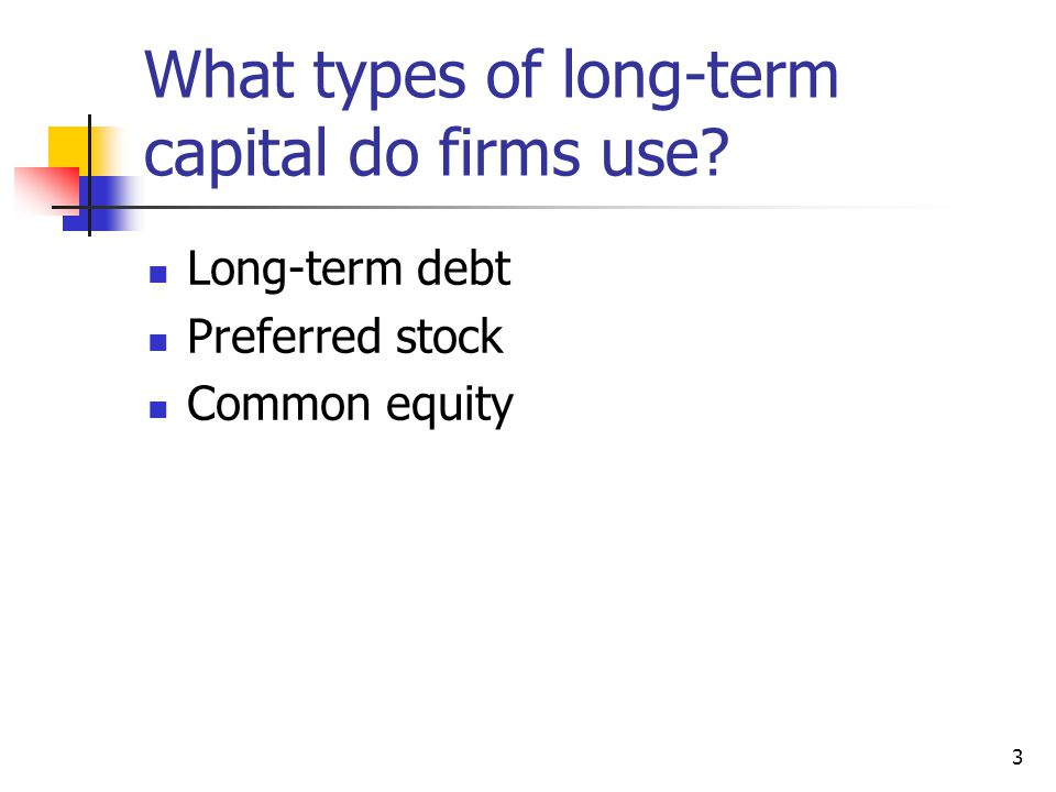 3 What types of long-term capital do firms use Long-term debt Preferred stock Common equity