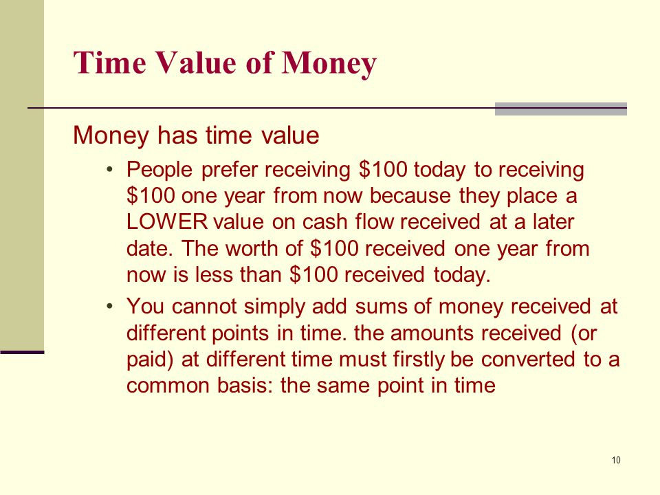 Time Value of Money Money has time value People prefer receiving $100 today to receiving $100 one year from now because they place a LOWER value on ca