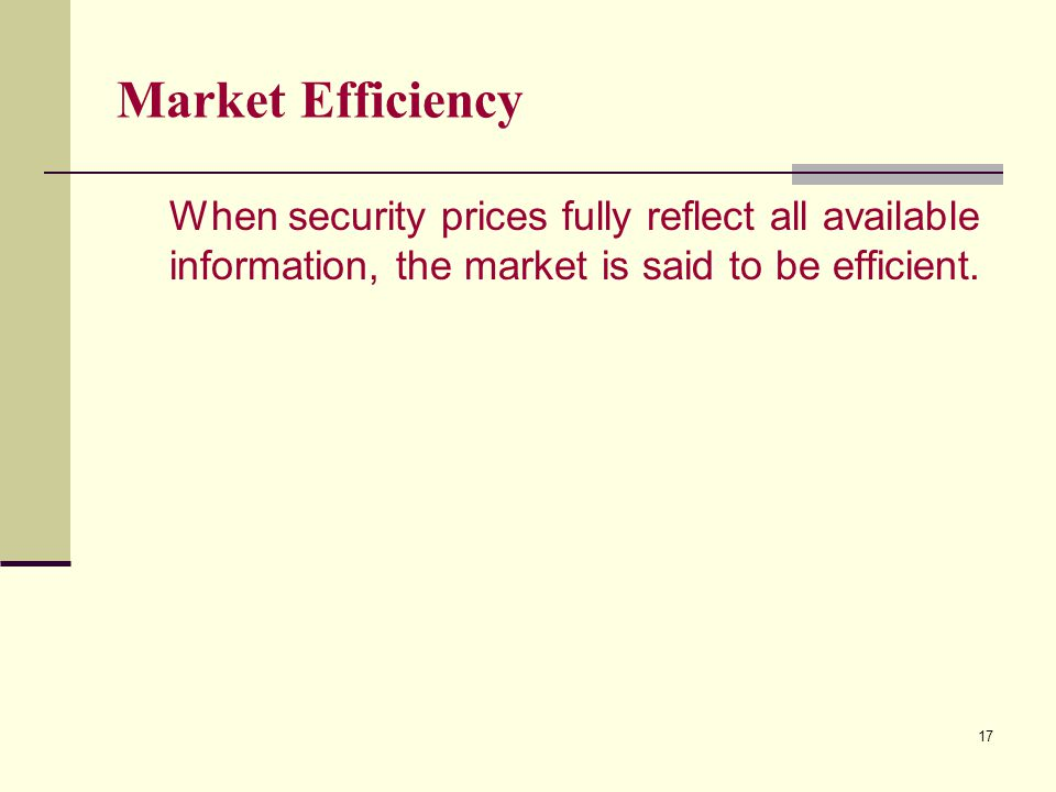 17 Market Efficiency When security prices fully reflect all available information, the market is said to be efficient.