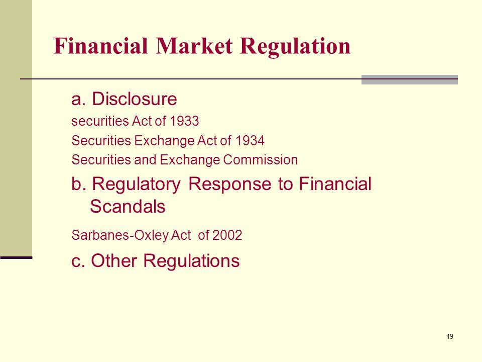19 Financial Market Regulation a. Disclosure securities Act of 1933 Securities Exchange Act of 1934 Securities and Exchange Commission b. Regulatory R