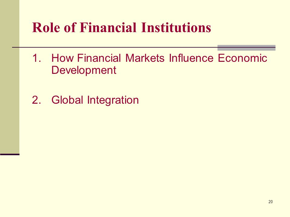 20 Role of Financial Institutions 1.How Financial Markets Influence Economic Development 2.Global Integration
