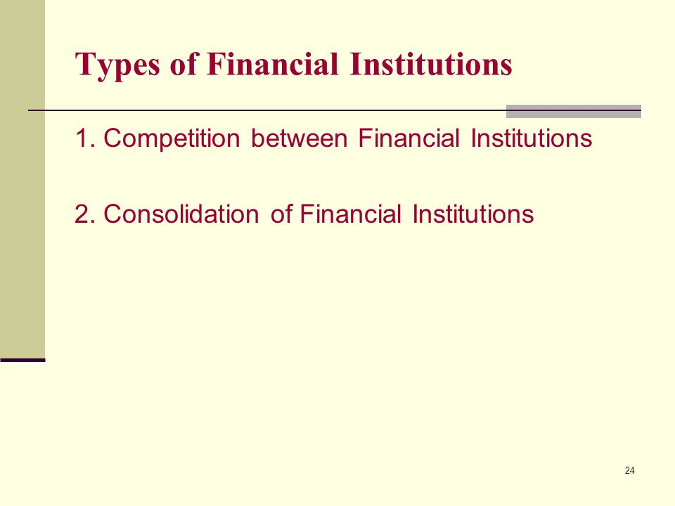 24 Types of Financial Institutions 1. Competition between Financial Institutions 2. Consolidation of Financial Institutions