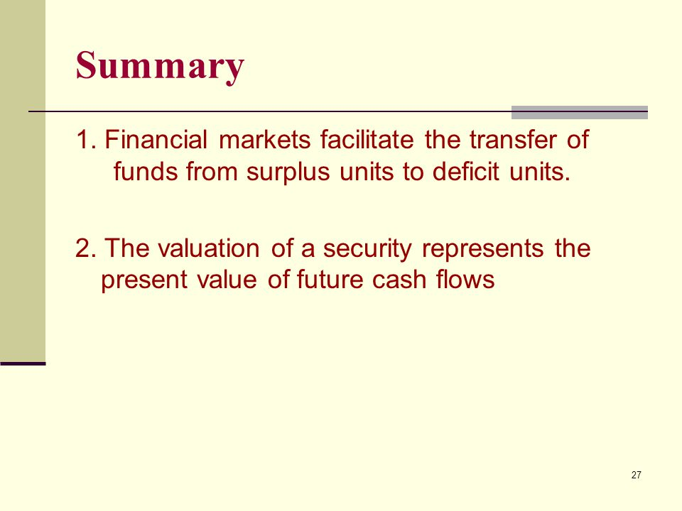 Summary 1. Financial markets facilitate the transfer of funds from surplus units to deficit units. 2. The valuation of a security represents the prese