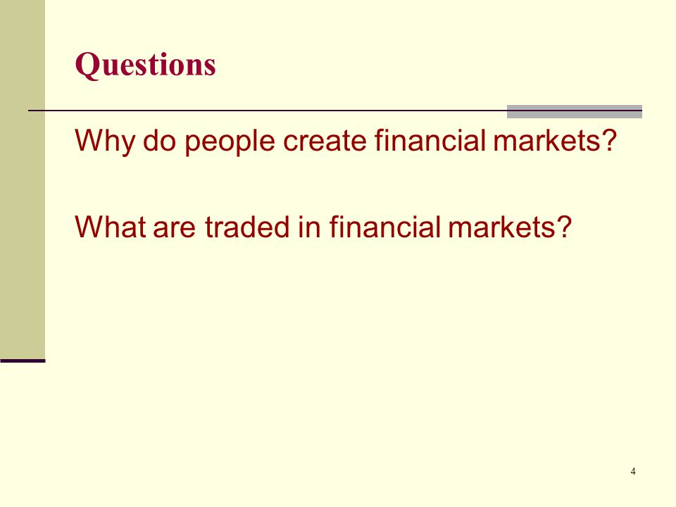 Questions Why do people create financial markets? What are traded in financial markets? 4