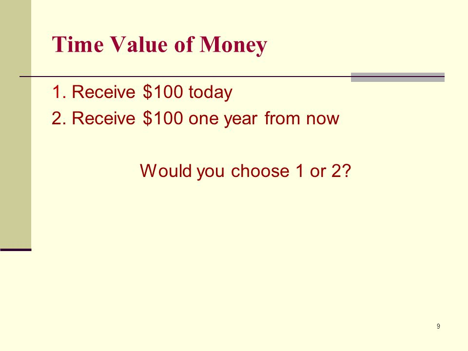 Time Value of Money 1. Receive $100 today 2. Receive $100 one year from now Would you choose 1 or 2? 9