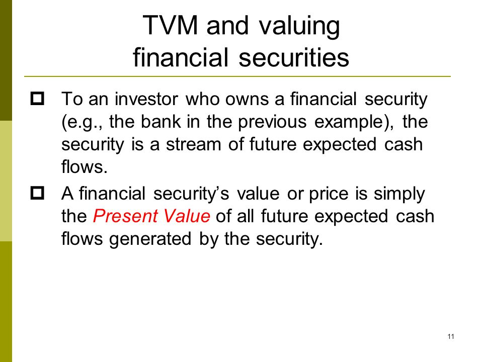 11 TVM and valuing financial securities  To an investor who owns a financial security (e.g., the bank in the previous example), the security is a stream of future expected cash flows.
