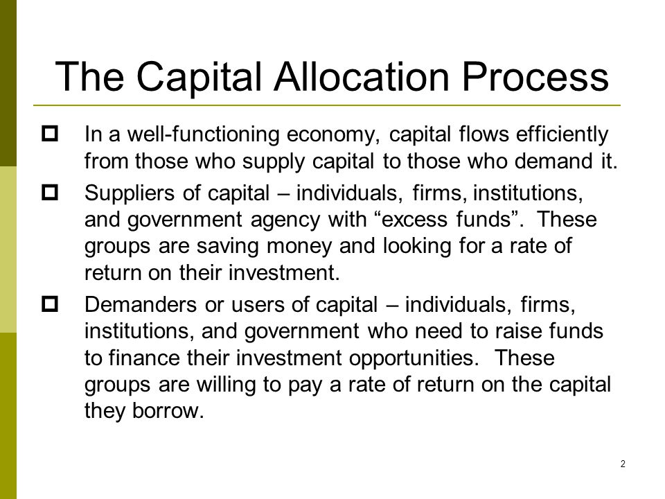 The Capital Allocation Process  In a well-functioning economy, capital flows efficiently from those who supply capital to those who demand it.