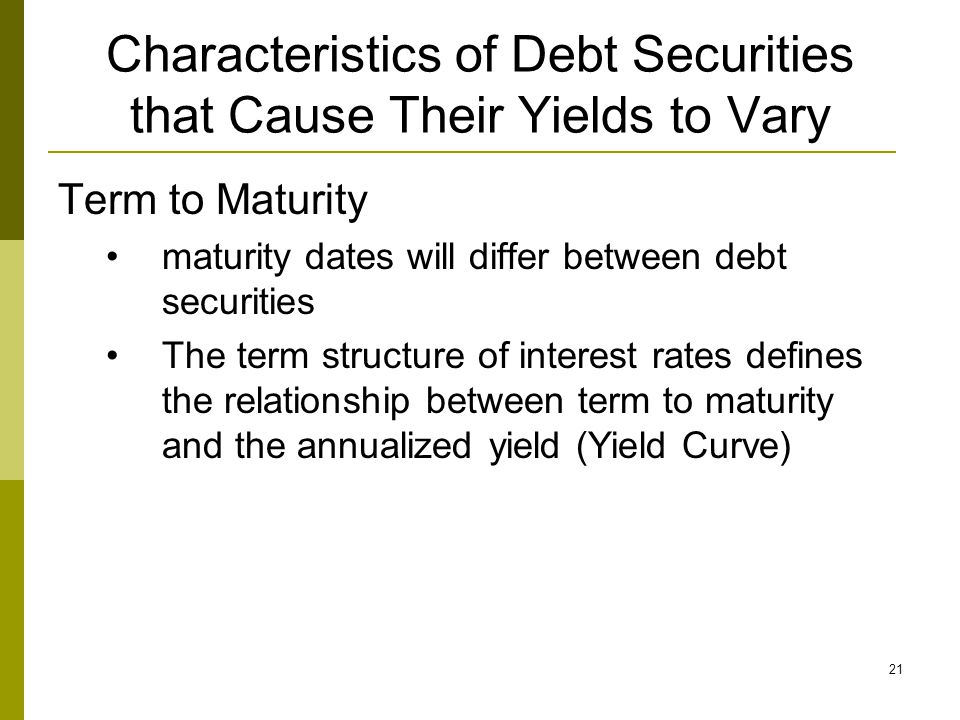 21 Characteristics of Debt Securities that Cause Their Yields to Vary Term to Maturity maturity dates will differ between debt securities The term structure of interest rates defines the relationship between term to maturity and the annualized yield (Yield Curve)