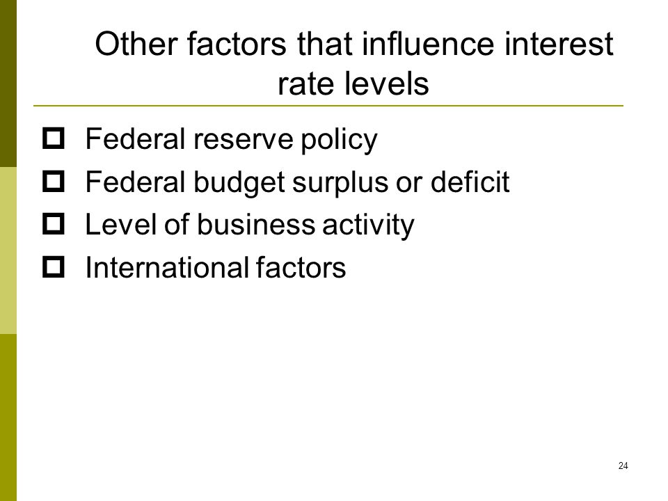 Other factors that influence interest rate levels  Federal reserve policy  Federal budget surplus or deficit  Level of business activity  International factors 24
