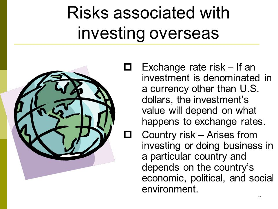 Risks associated with investing overseas  Exchange rate risk – If an investment is denominated in a currency other than U.S.