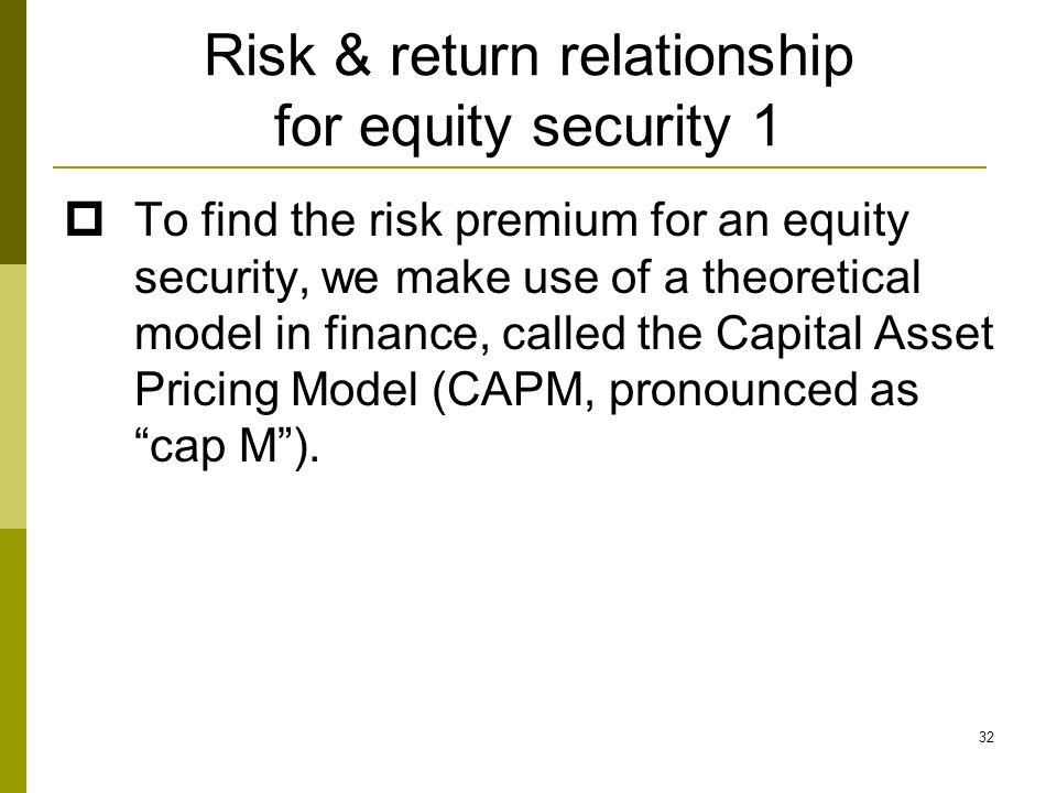 32 Risk & return relationship for equity security 1  To find the risk premium for an equity security, we make use of a theoretical model in finance, called the Capital Asset Pricing Model (CAPM, pronounced as cap M ).