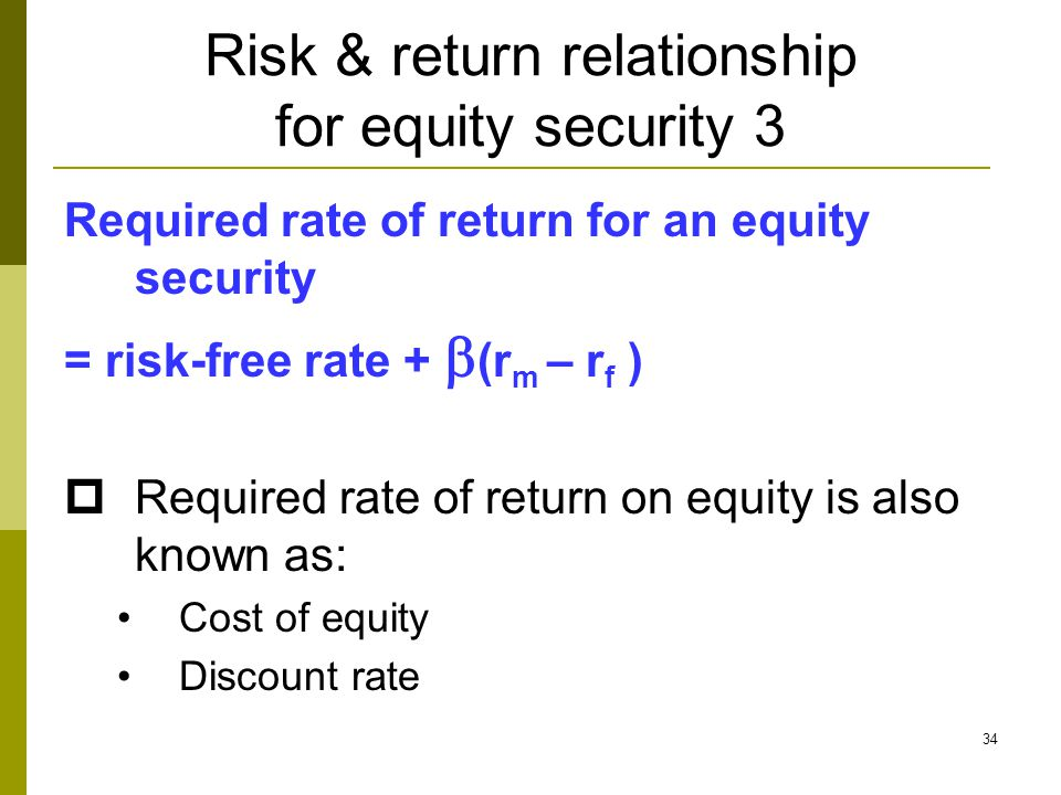 34 Risk & return relationship for equity security 3 Required rate of return for an equity security = risk-free rate +  (r m – r f )  Required rate of return on equity is also known as: Cost of equity Discount rate