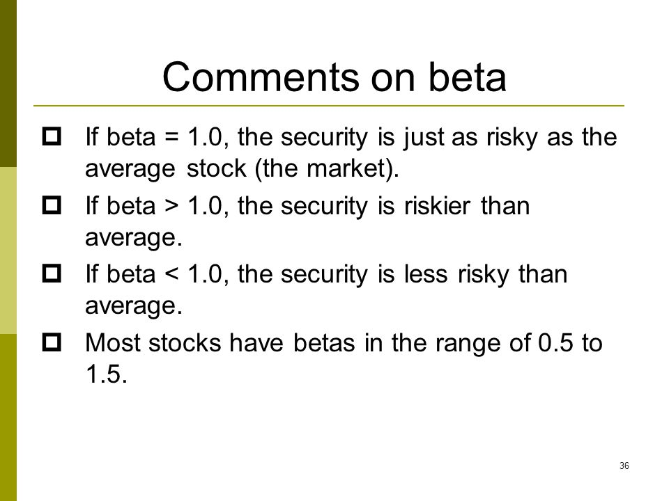 Comments on beta  If beta = 1.0, the security is just as risky as the average stock (the market).