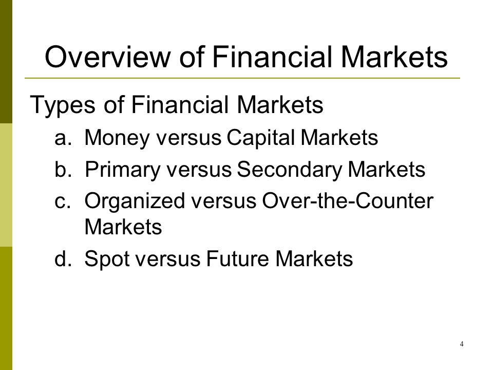 4 Overview of Financial Markets Types of Financial Markets a.Money versus Capital Markets b.