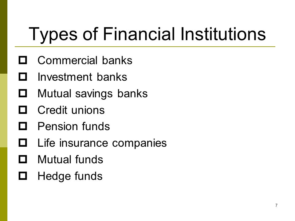 Types of Financial Institutions  Commercial banks  Investment banks  Mutual savings banks  Credit unions  Pension funds  Life insurance companies  Mutual funds  Hedge funds 7