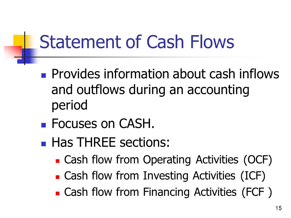 15 Statement of Cash Flows Provides information about cash inflows and outflows during an accounting period Focuses on CASH. Has THREE sections: Cash
