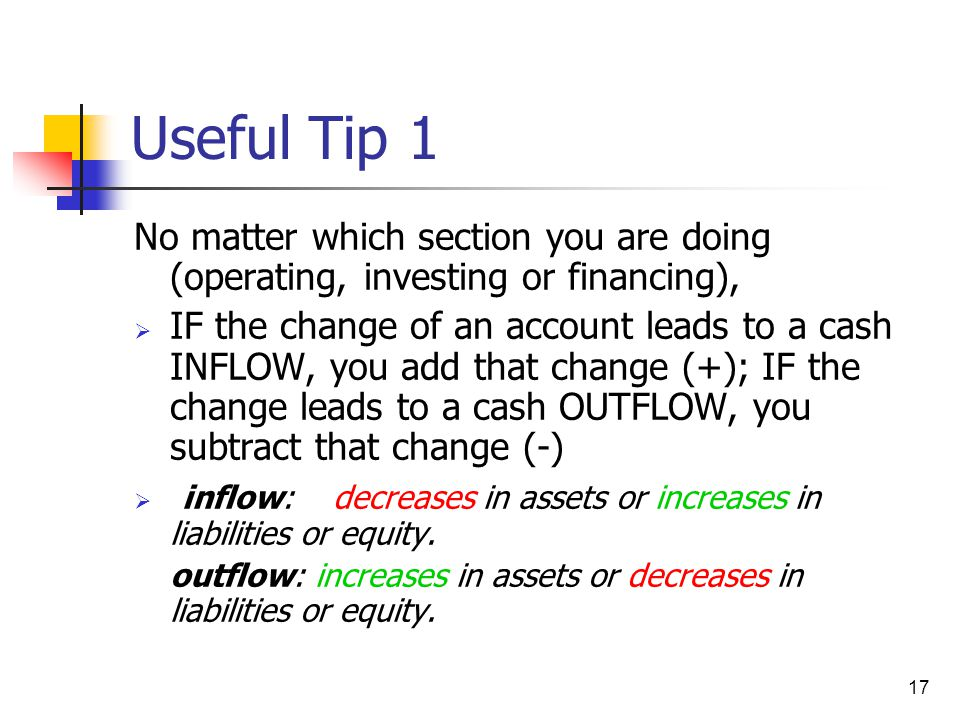 17 Useful Tip 1 No matter which section you are doing (operating, investing or financing),  IF the change of an account leads to a cash INFLOW, you a