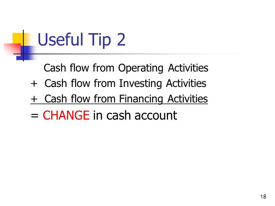 18 Useful Tip 2 Cash flow from Operating Activities + Cash flow from Investing Activities + Cash flow from Financing Activities = CHANGE in cash accou