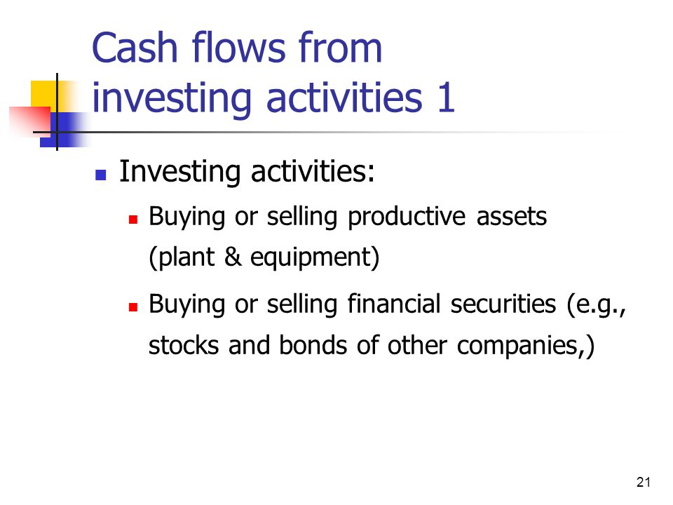 21 Cash flows from investing activities 1 Investing activities: Buying or selling productive assets (plant & equipment) Buying or selling financial se
